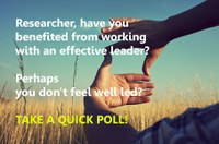 Researcher, have you benefitted from working with an effective leader? Perhaps you don't feel well led? Take a quick poll